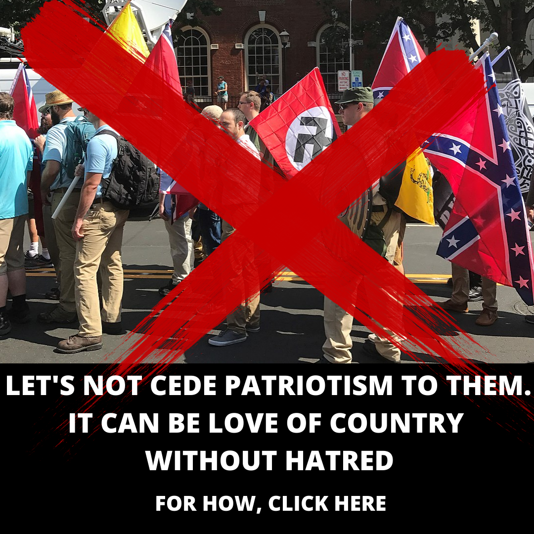 "A large red ""X"" over an image of a White Nationalist parade, including Nazi and Confederate flags; at the bottom, the text reads ""LET'S NOT CEDE PATRIOTISM TO THEM. IT CAN BE LOVE OF COUNTRY WITHOUT HATRED: FOR HOW, CLICK HERE"